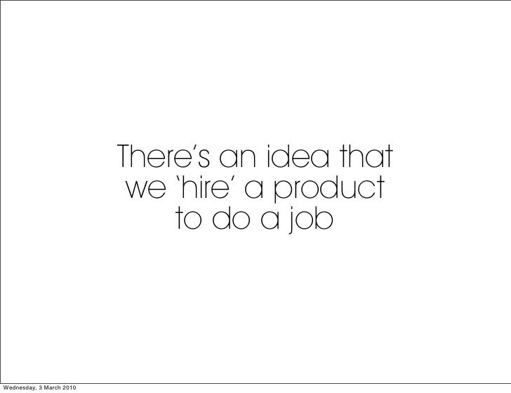 There's an idea that                            we 'hire' a product                               to do a job     Wednesda...