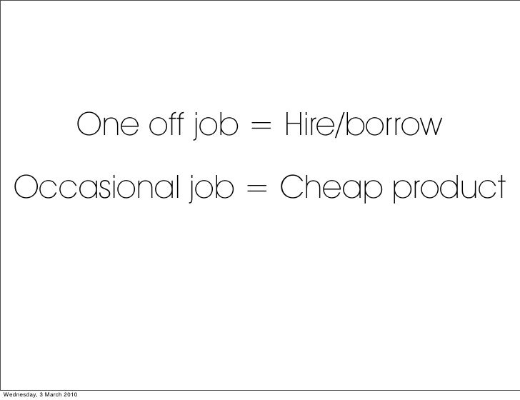 One off job = Hire/borrow    Occasional job = Cheap product     Wednesday, 3 March 2010