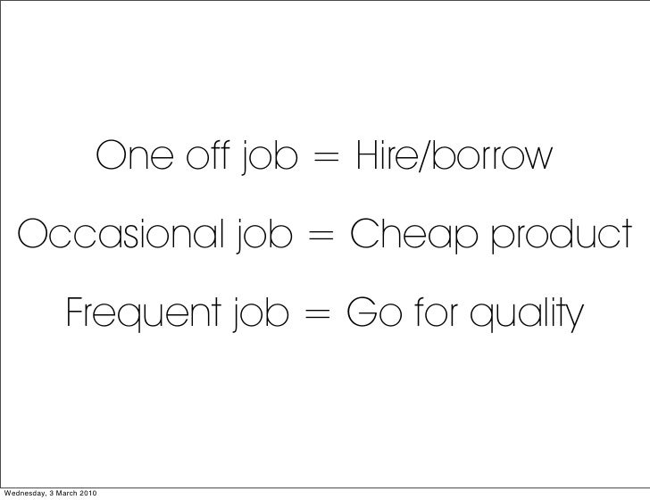 One off job = Hire/borrow    Occasional job = Cheap product                Frequent job = Go for quality    Wednesday, 3 M...