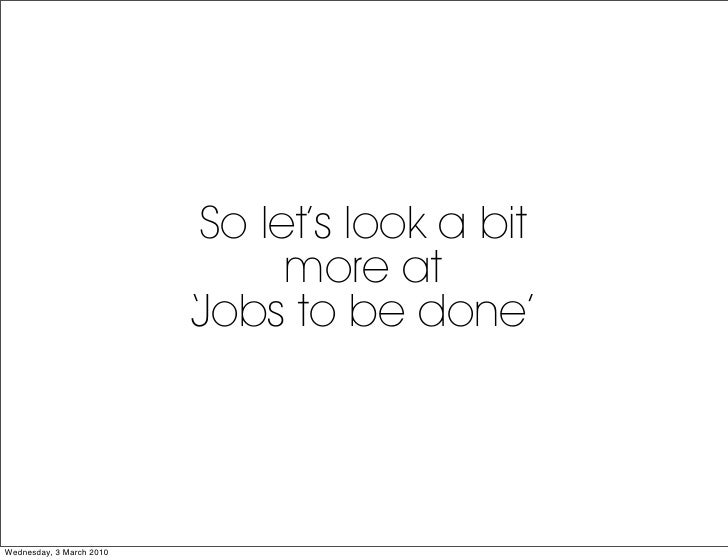 So let's look a bit                                  more at                           Jobs to be done'                   ...
