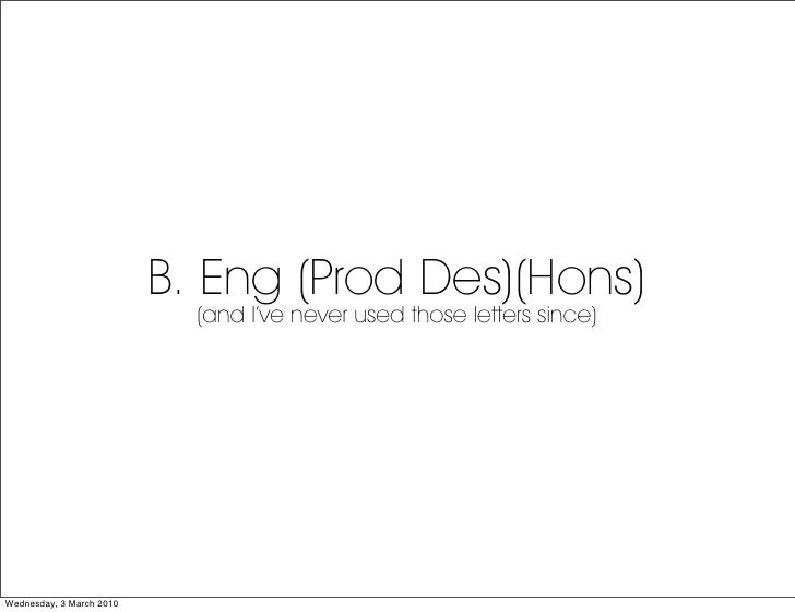 B. Eng (Prod Des)(Hons)                             (and I've never used those letters since)     Wednesday, 3 March 2010