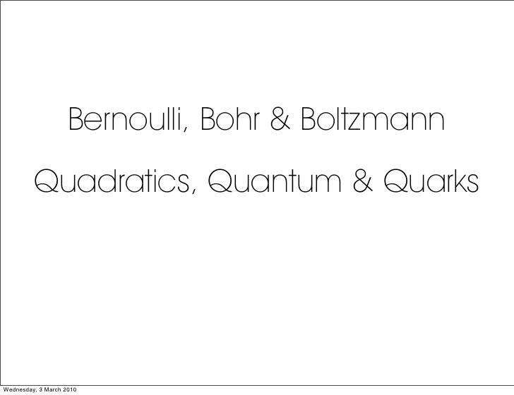 Bernoulli, Bohr & Boltzmann          Quadratics, Quantum & Quarks     Wednesday, 3 March 2010