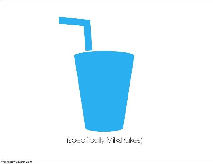(specifically Milkshakes)  Wednesday, 3 March 2010