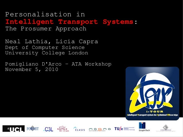 Personalisation in Intelligent Transport Systems: The Prosumer Approach Neal Lathia, Licia Capra Dept of Computer Science ...