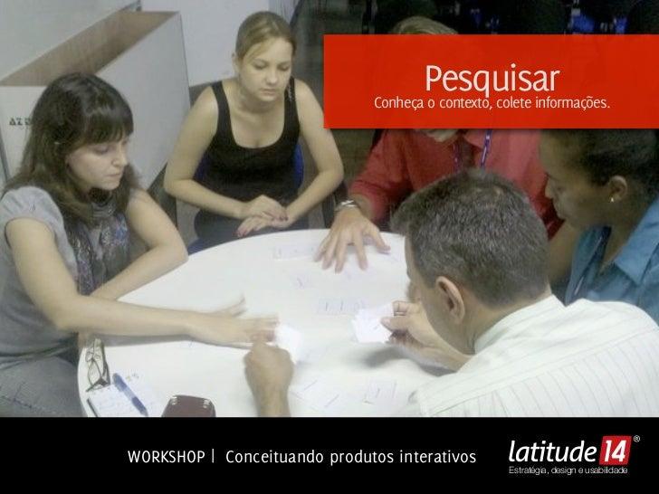 Pesquisar                               Conheça o contexto, colete informações.WORKSHOP | Conceituando produtos interativo...
