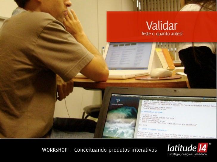 Validar                                      Teste o quanto antes!WORKSHOP | Conceituando produtos interativos            ...