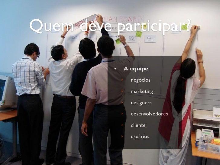 Quem deve participar?          •       A equipe              ‣     negócios              ‣     marketing              ‣   ...