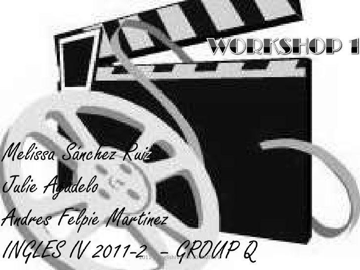 WORKSHOP 1<br />Melissa Sánchez Ruiz<br />Julie Agudelo<br />AndresFelpieMartinez<br />INGLES IV 2011-2  – GROUP Q<br />20...