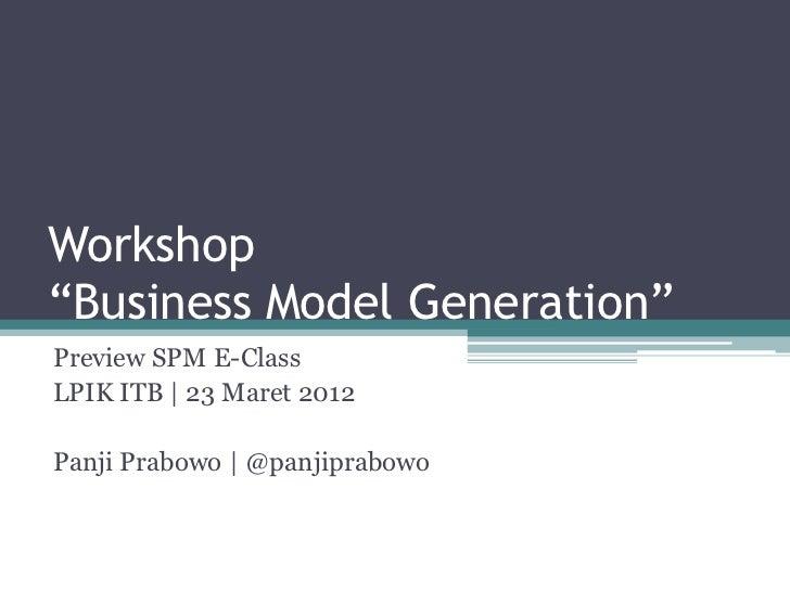 "Workshop""Business Model Generation""Preview SPM E-ClassLPIK ITB | 23 Maret 2012Panji Prabowo | @panjiprabowo"