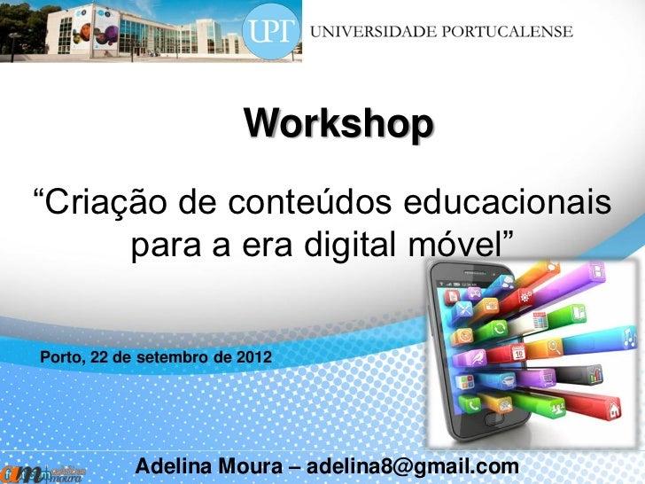 """Workshop""""Criação de conteúdos educacionais      para a era digital móvel""""Porto, 22 de setembro de 2012           Adelina M..."""