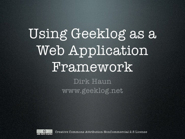 Using Geeklog as a  Web Application    Framework         Dirk Haun       www.geeklog.net        Creative Commons Attributi...