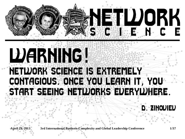 April 29, 2013 3rd International Business Complexity and Global Leadership Conference 1/37WARNING!Network Science is extre...