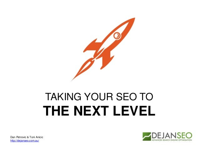 TAKING YOUR SEO TO THE NEXT LEVEL Dan Petrovic & Toni Anicic http://dejanseo.com.au/