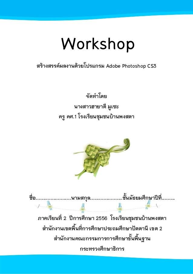 Workshop สร้างสรรค์ผลงานด้วยโปรแกรม Adobe Photoshop CS3  จัดทําโดย นางสาวฮายาตี มูเซะ ครู คศ.1 โรงเรียนชุมชนบ้านพงสตา  ชื่...