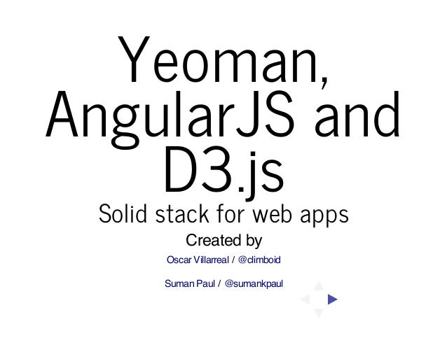 Yeoman, AngularJS and D3.js Solid stack for web apps Created by Oscar Villarreal / @climboid Suman Paul / @sumankpaul