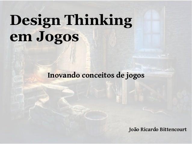 Design Thinking em Jogos Inovando conceitos de jogos  João Ricardo Bittencourt