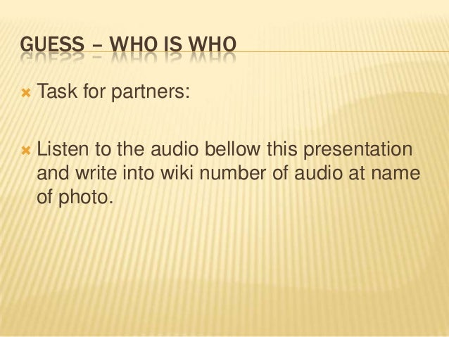 GUESS – WHO IS WHO   Task for partners:    Listen to the audio bellow this presentation and write into wiki number of au...