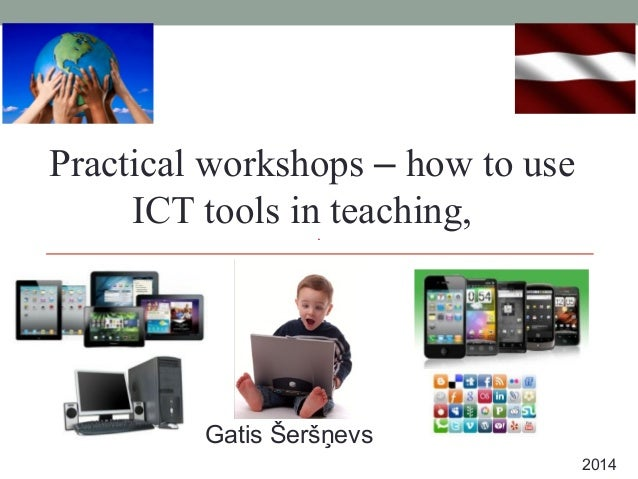 Practical workshops – how to use ICT tools in teaching, Gatis Šeršņevs 2014