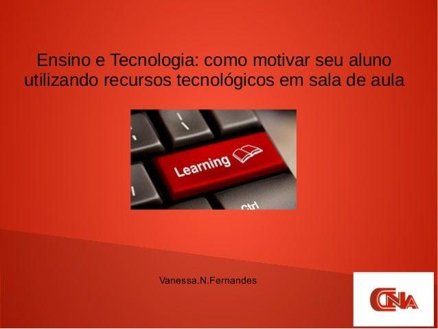 Ensino e Tecnologia: como motivar seu aluno utilizando recursos tecnológicos em sala de aula Vanessa.N.Fernandes
