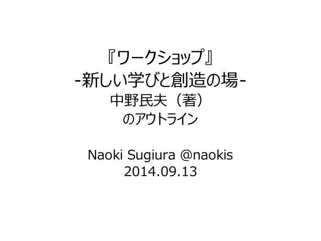 『ワークショップ』  -新しい学びと創造の場-  中野民夫(著)  のアウトライン  Naoki Sugiura @naokis  2014.09.13