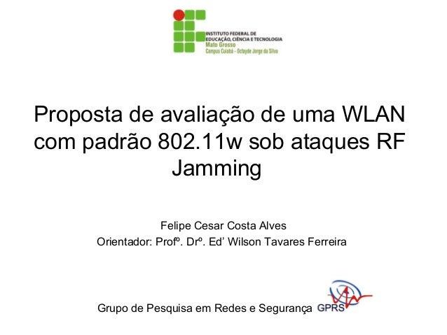 Proposta de avaliação de uma WLAN com padrão 802.11w sob ataques RF Jamming Felipe Cesar Costa Alves Orientador: Profº. Dr...
