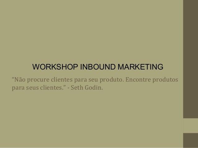 """""""Não procure clientes para seu produto. Encontre produtos para seus clientes."""" - Seth Godin. WORKSHOP INBOUND MARKETING"""