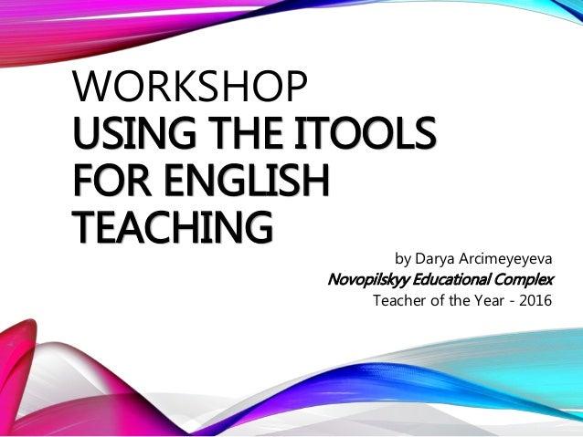 WORKSHOP USING THE ITOOLS FOR ENGLISH TEACHING by Darya Arcimeyeyeva Novopilskyy Educational Complex Teacher of the Year -...
