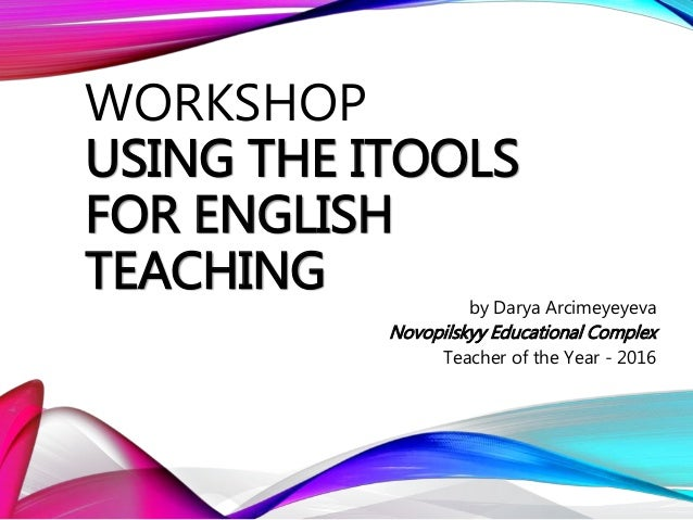 WORKSHOP USING THE ITOOLS FOR ENGLISH TEACHING by Darya Arcimeyeyeva Novopilskyy Educational Complex Teacher of the Year -...
