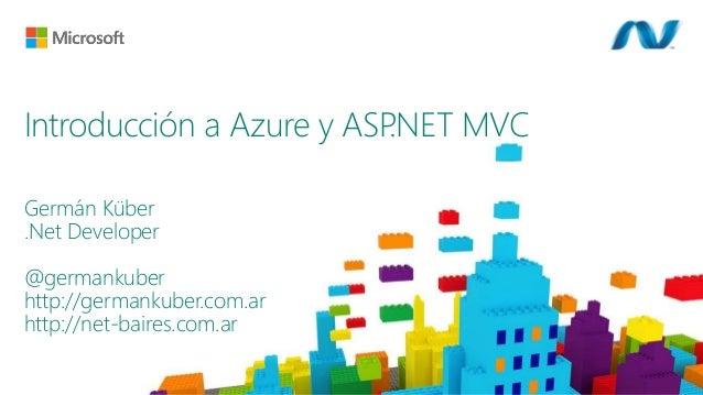 Germán Küber .Net Developer @germankuber http://germankuber.com.ar http://net-baires.com.ar Introducción a Azure y ASP.NET...