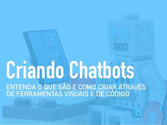 ENTENDA O QUE SÃO E COMO CRIAR ATRAVÉS DE FERRAMENTAS VISUAIS E DE CÓDIGO Criando Chatbots