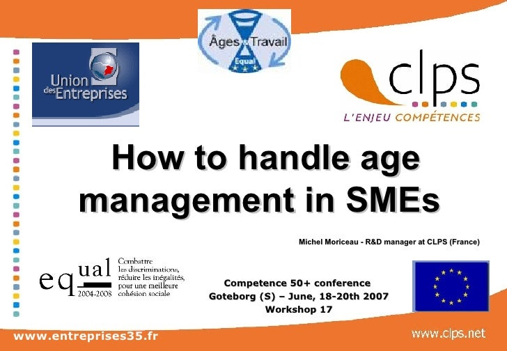 How to handle age management in SMEs     Michel Moriceau - R&D manager at CLPS (France)   Competence 50+ conference  Goteb...