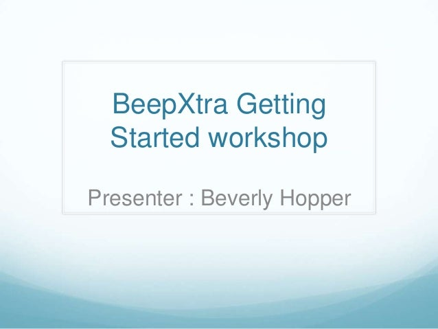 BeepXtra Getting Started workshop Presenter : Beverly Hopper