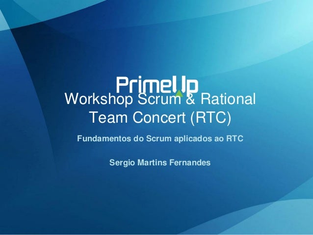 Workshop Scrum & Rational Team Concert (RTC) Fundamentos do Scrum aplicados ao RTC Sergio Martins Fernandes
