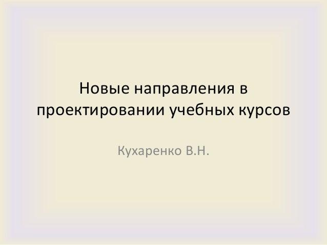 Новые направления впроектировании учебных курсов         Кухаренко В.Н.