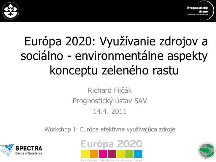 Európa 2020: Využívanie zdrojov a sociálno - environmentálne aspekty konceptu zeleného rastu Richard Filčák Prognostický ú...