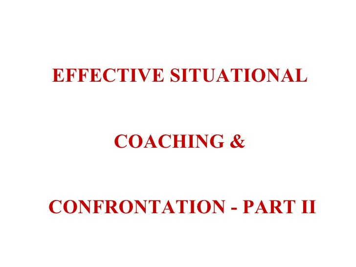 EFFECTIVE SITUATIONAL  COACHING &  CONFRONTATION - PART II