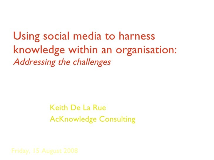 Using social media to harness knowledge within an organisation:  Addressing the challenges Keith De La Rue AcKnowledge Con...