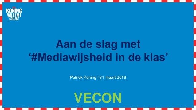 Aan de slag met '#Mediawijsheid in de klas' Patrick Koning | 31 maart 2016 VECON