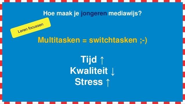 Hoe maak je jongeren mediawijs? Multitasken = switchtasken ;-) Tijd ↑ Kwaliteit ↓ Stress ↑
