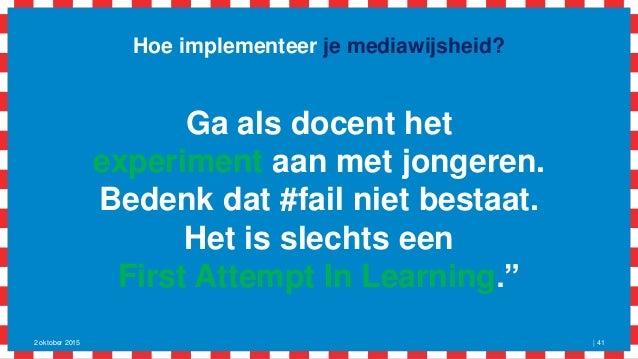 Hoe implementeer je mediawijsheid? 2 oktober 2015   41 Ga als docent het experiment aan met jongeren. Bedenk dat #fail nie...