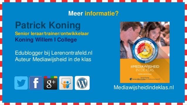 Meer informatie? Patrick Koning Senior leraar/trainer/ontwikkelaar Koning Willem I College Edublogger bij Lerenontrafeld.n...