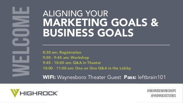 #HIGHROCKWORKSHOPS @HighRocKSTUDIOS ALIGNING YOUR MARKETING GOALS & BUSINESS GOALS welcome v 8:30 am: Registration 9:00 -...