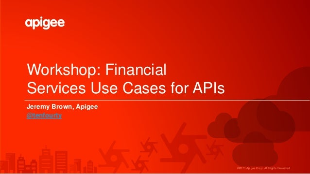 ©2015 Apigee Corp. All Rights Reserved. Workshop: Financial Services Use Cases for APIs Jeremy Brown, Apigee @tenfourty