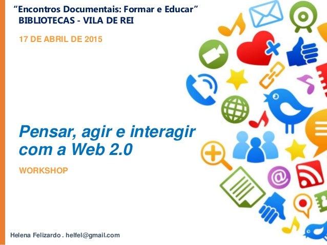 """Helena Felizardo . helfel@gmail.com 17 DE ABRIL DE 2015 Pensar, agir e interagir com a Web 2.0 """"Encontros Documentais: For..."""