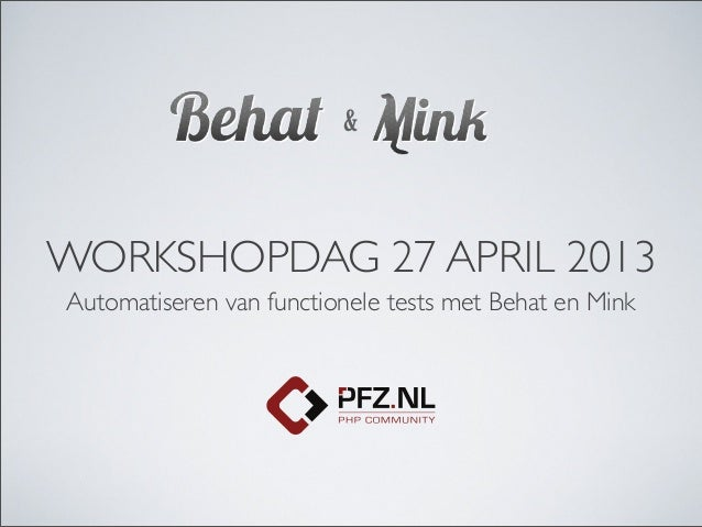 WORKSHOPDAG 27 APRIL 2013Automatiseren van functionele tests met Behat en Mink&
