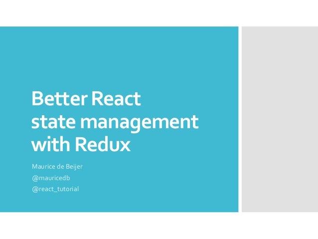 Better React state management with Redux Maurice de Beijer @mauricedb @react_tutorial