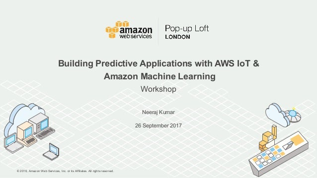 © 2016, Amazon Web Services, Inc. or its Affiliates. All rights reserved. Neeraj Kumar 26 September 2017 Building Predicti...