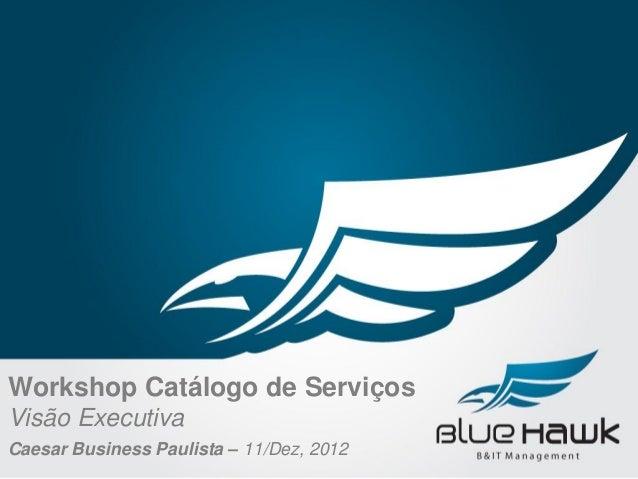 Workshop Catálogo de ServiçosVisão ExecutivaCaesar Business Paulista – 11/Dez, 2012