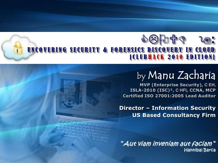 CLOUD 9:<br />UNCOVERING SECURITY & FORENSICS DISCOVERY IN CLOUD<br />[CLUBHACK 2010 EDITION]<br />byManu Zacharia<br />MV...