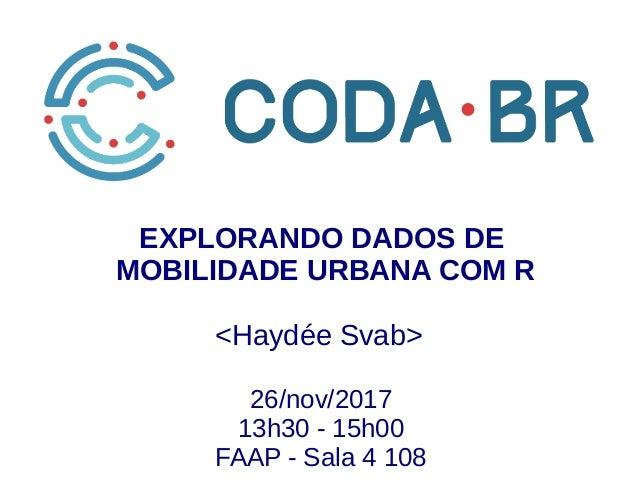 Dados de mobilidade urbana com R EXPLORANDO DADOS DE MOBILIDADE URBANA COM R 26/nov/2017 13h30 - 15h00 FAAP - Sala 4 108 <...